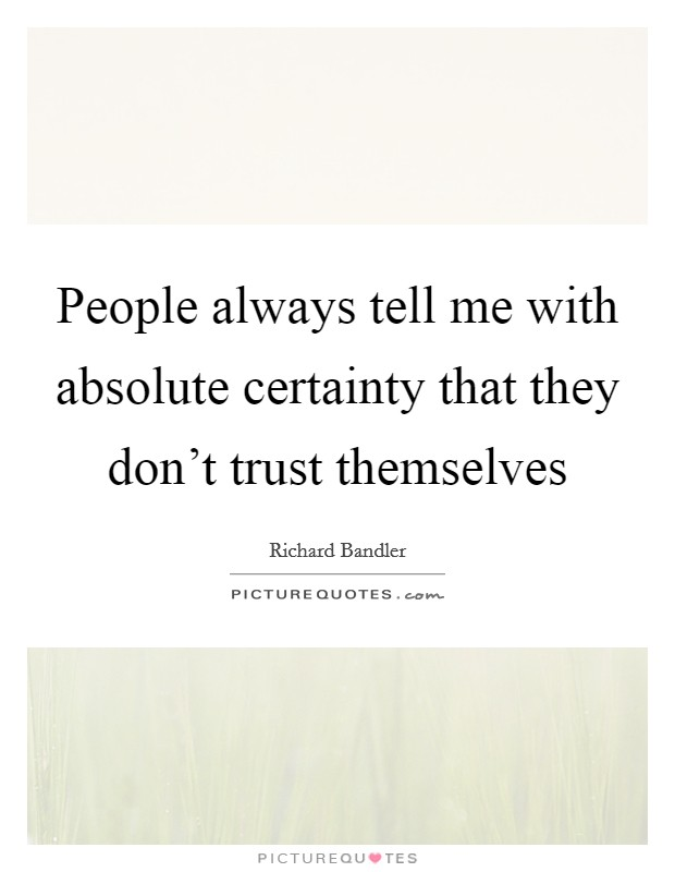 People always tell me with absolute certainty that they don't trust themselves Picture Quote #1