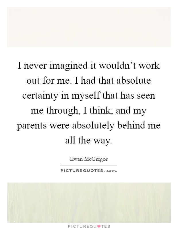 I never imagined it wouldn't work out for me. I had that absolute certainty in myself that has seen me through, I think, and my parents were absolutely behind me all the way Picture Quote #1