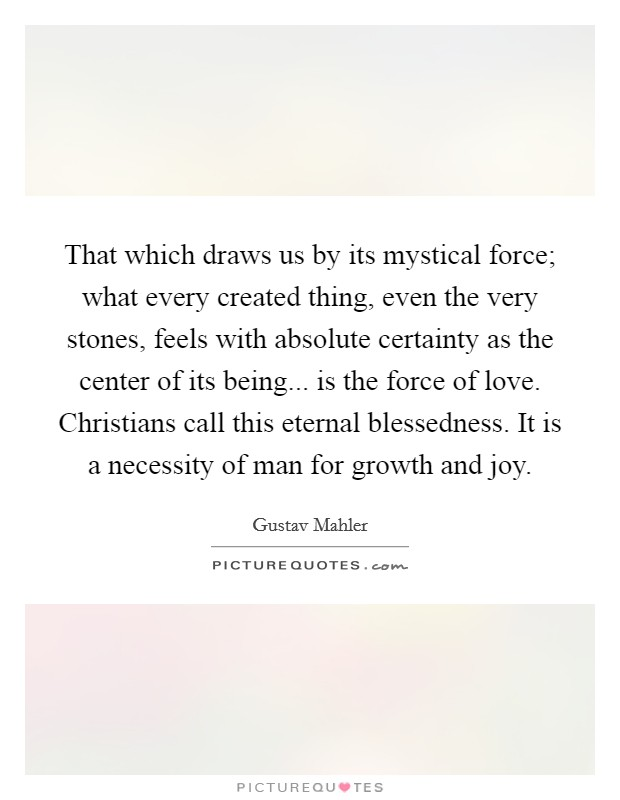 That which draws us by its mystical force; what every created thing, even the very stones, feels with absolute certainty as the center of its being... is the force of love. Christians call this eternal blessedness. It is a necessity of man for growth and joy Picture Quote #1