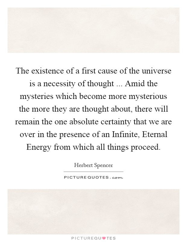 The existence of a first cause of the universe is a necessity of thought ... Amid the mysteries which become more mysterious the more they are thought about, there will remain the one absolute certainty that we are over in the presence of an Infinite, Eternal Energy from which all things proceed Picture Quote #1
