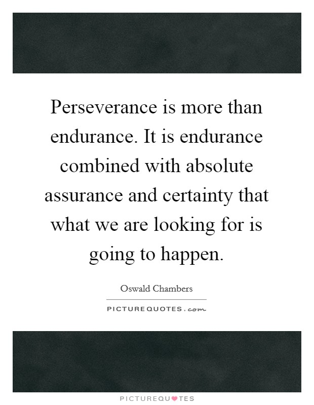 Perseverance is more than endurance. It is endurance combined with absolute assurance and certainty that what we are looking for is going to happen Picture Quote #1
