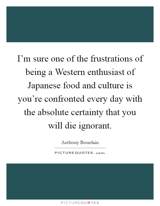 I'm sure one of the frustrations of being a Western enthusiast of Japanese food and culture is you're confronted every day with the absolute certainty that you will die ignorant Picture Quote #1