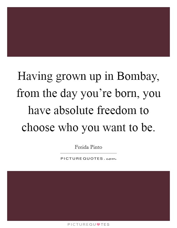 Having grown up in Bombay, from the day you're born, you have absolute freedom to choose who you want to be Picture Quote #1