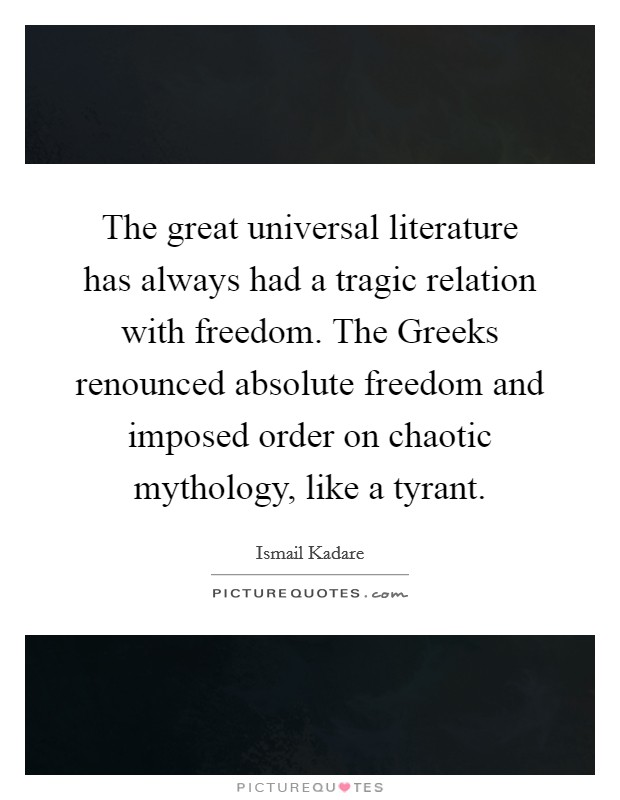 The great universal literature has always had a tragic relation with freedom. The Greeks renounced absolute freedom and imposed order on chaotic mythology, like a tyrant Picture Quote #1