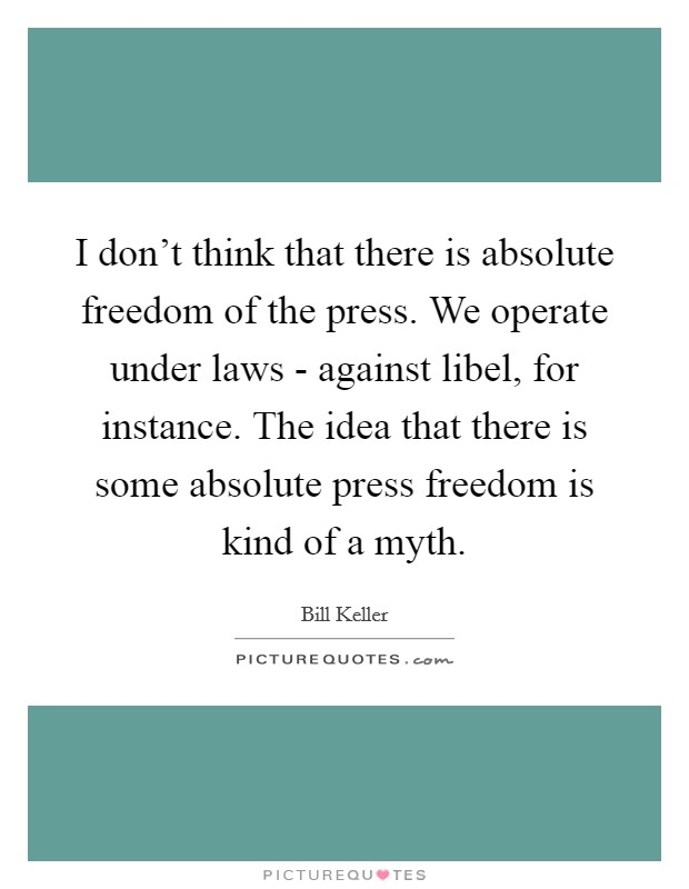 I don't think that there is absolute freedom of the press. We operate under laws - against libel, for instance. The idea that there is some absolute press freedom is kind of a myth Picture Quote #1