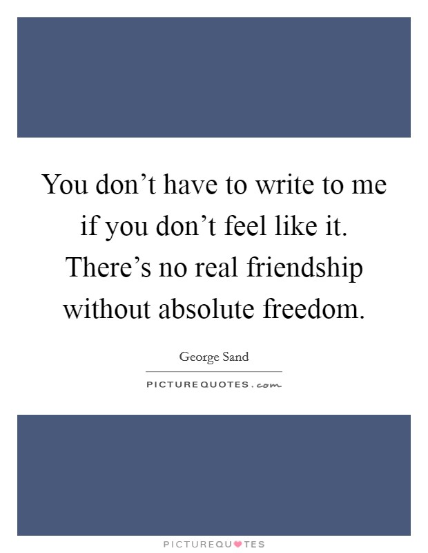 You don't have to write to me if you don't feel like it. There's no real friendship without absolute freedom Picture Quote #1