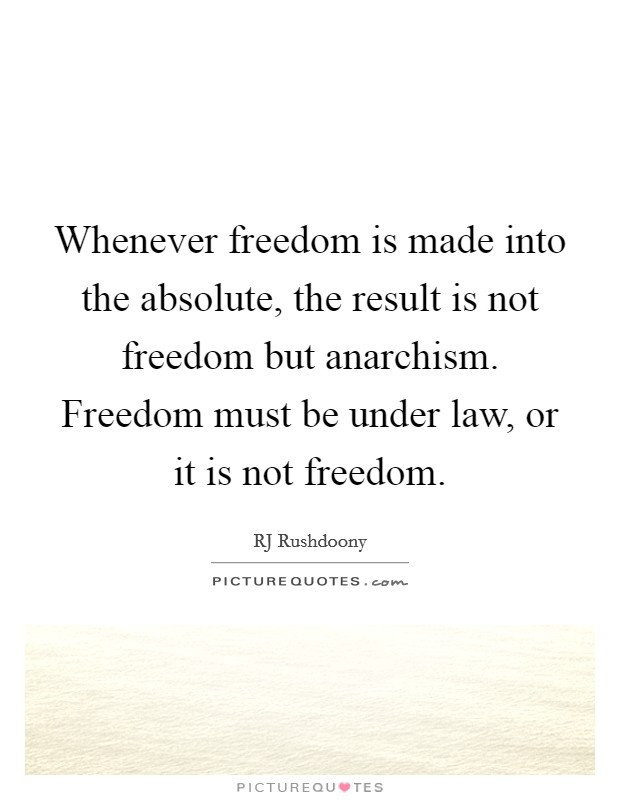 Whenever freedom is made into the absolute, the result is not freedom but anarchism. Freedom must be under law, or it is not freedom Picture Quote #1