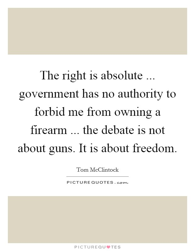 The right is absolute ... government has no authority to forbid me from owning a firearm ... the debate is not about guns. It is about freedom Picture Quote #1