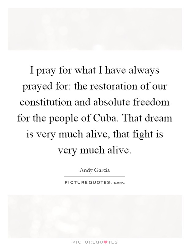 I pray for what I have always prayed for: the restoration of our constitution and absolute freedom for the people of Cuba. That dream is very much alive, that fight is very much alive Picture Quote #1