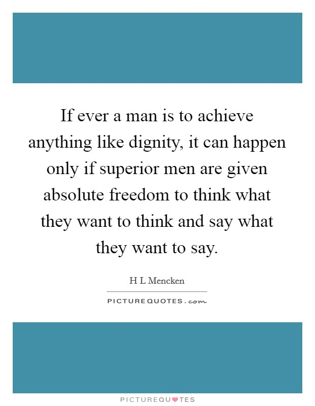 If ever a man is to achieve anything like dignity, it can happen only if superior men are given absolute freedom to think what they want to think and say what they want to say Picture Quote #1