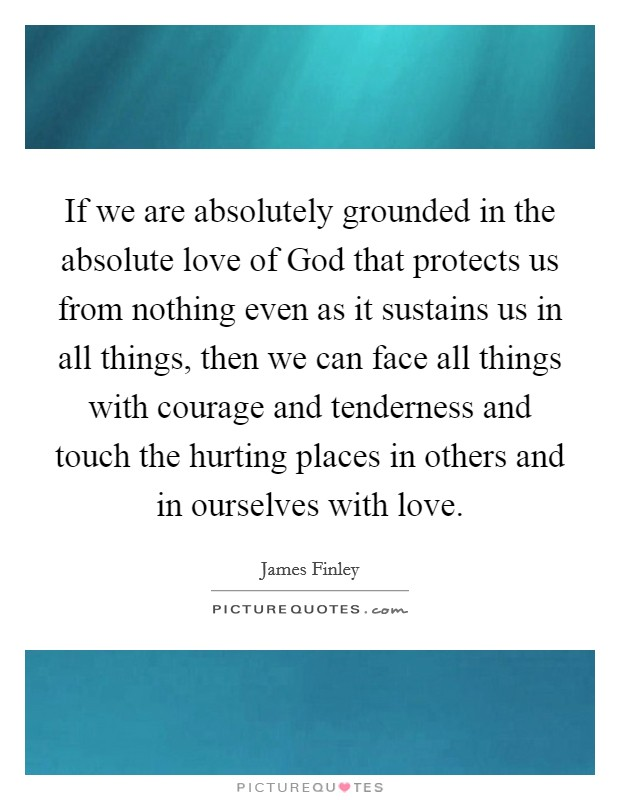 If we are absolutely grounded in the absolute love of God that protects us from nothing even as it sustains us in all things, then we can face all things with courage and tenderness and touch the hurting places in others and in ourselves with love Picture Quote #1