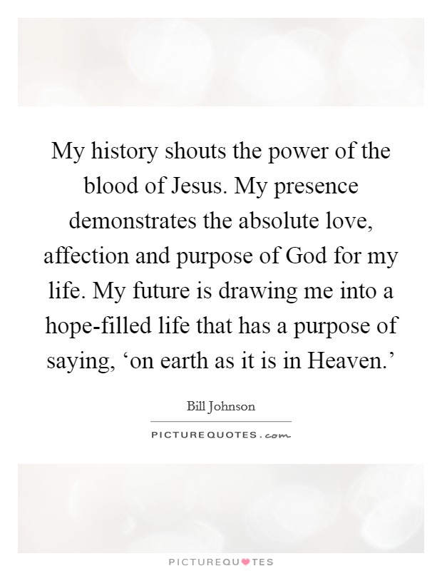 My history shouts the power of the blood of Jesus. My presence demonstrates the absolute love, affection and purpose of God for my life. My future is drawing me into a hope-filled life that has a purpose of saying, 'on earth as it is in Heaven.' Picture Quote #1