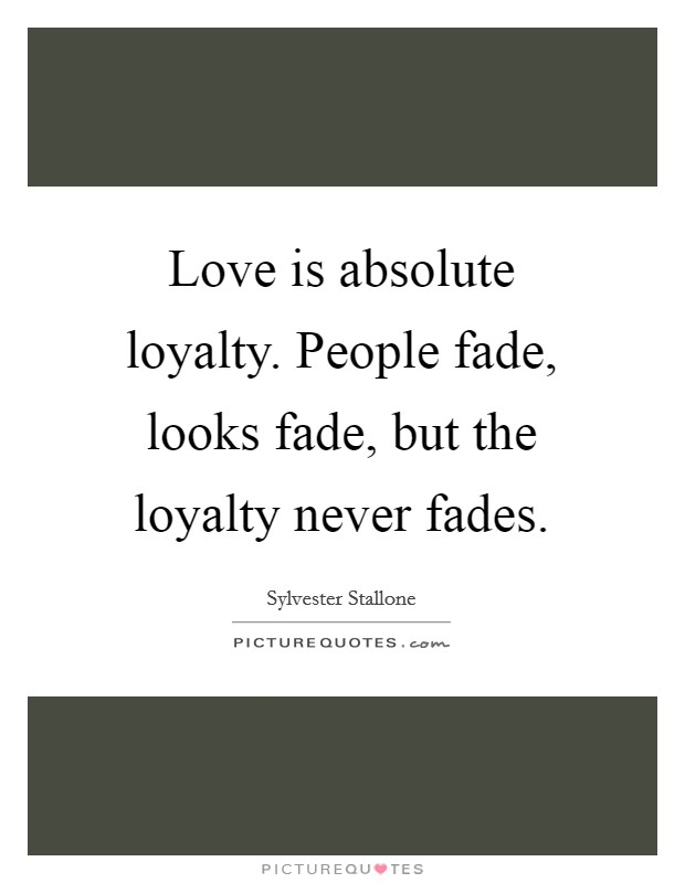 Love is absolute loyalty. People fade, looks fade, but the loyalty never fades Picture Quote #1