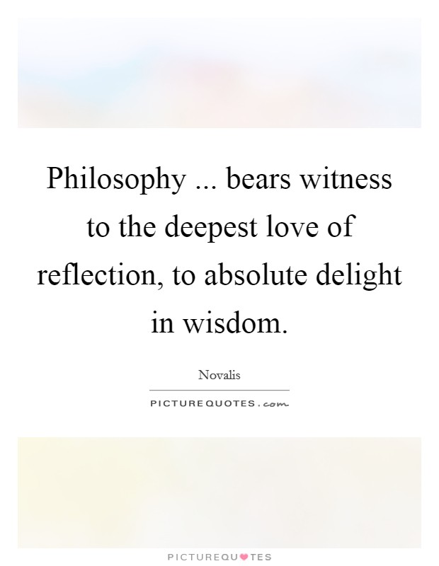 Philosophy ... bears witness to the deepest love of reflection, to absolute delight in wisdom Picture Quote #1