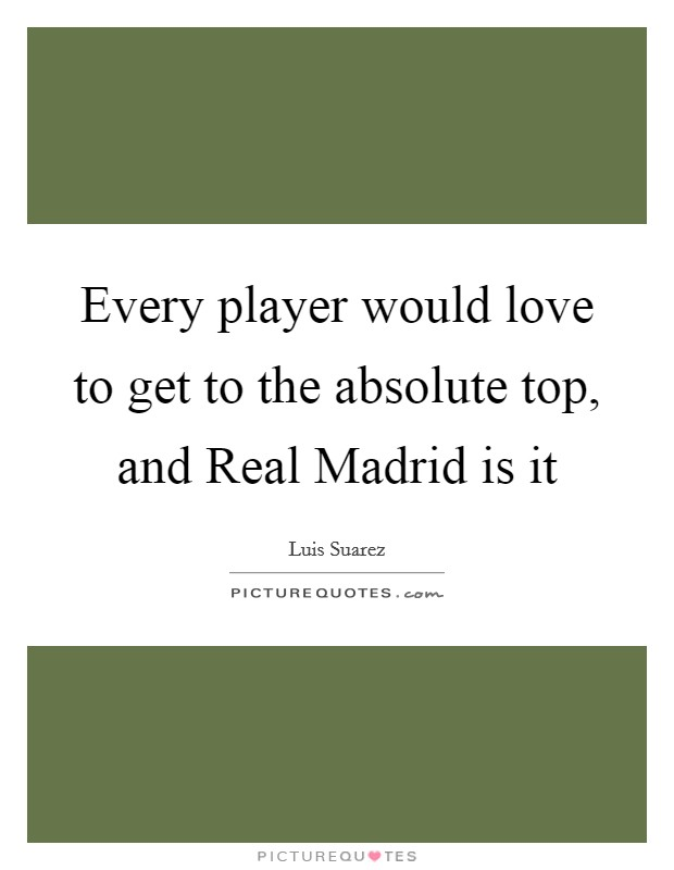 Every player would love to get to the absolute top, and Real Madrid is it Picture Quote #1