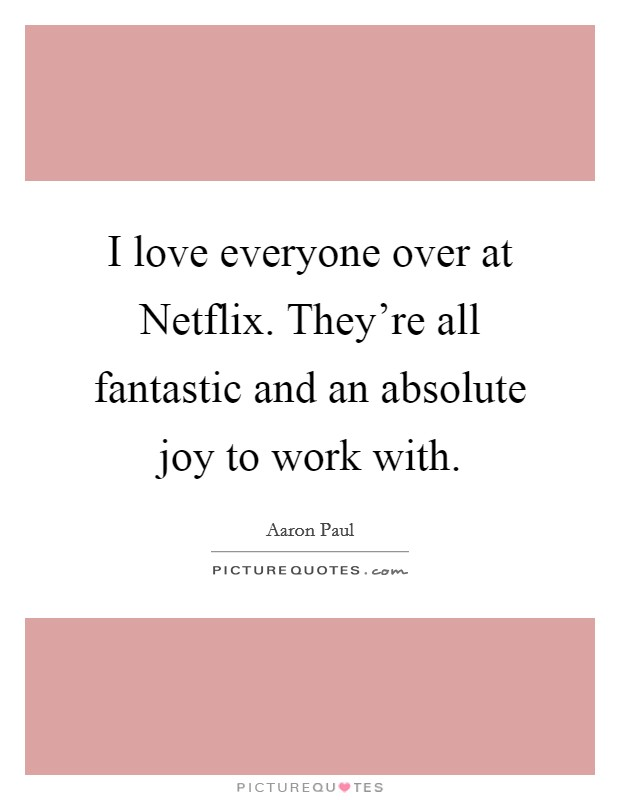 I love everyone over at Netflix. They're all fantastic and an absolute joy to work with Picture Quote #1