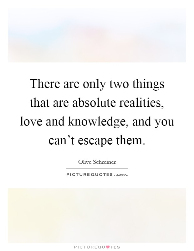 There are only two things that are absolute realities, love and knowledge, and you can't escape them Picture Quote #1