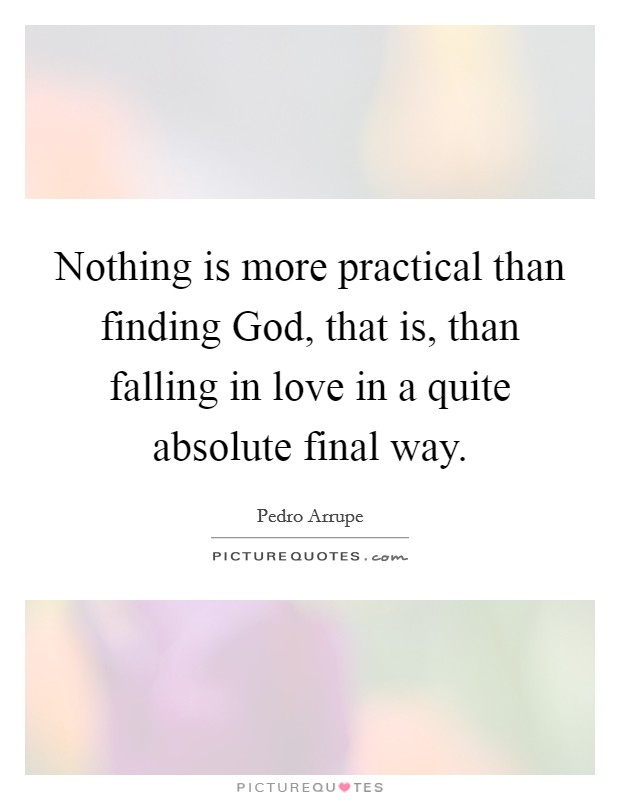 Nothing is more practical than finding God, that is, than falling in love in a quite absolute final way Picture Quote #1