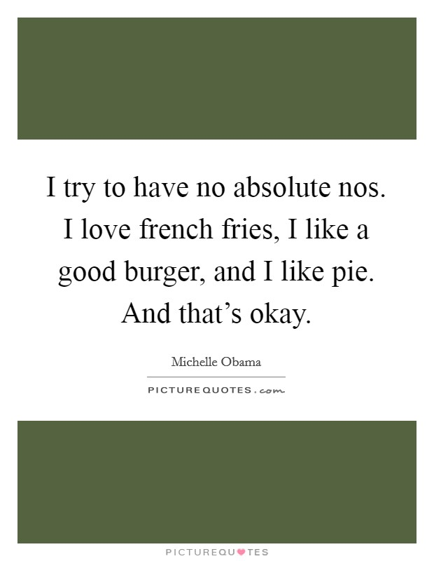 I try to have no absolute nos. I love french fries, I like a good burger, and I like pie. And that's okay Picture Quote #1