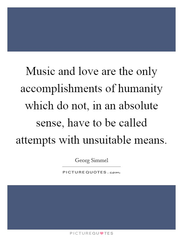 Music and love are the only accomplishments of humanity which do not, in an absolute sense, have to be called attempts with unsuitable means Picture Quote #1