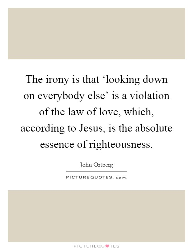 The irony is that 'looking down on everybody else' is a violation of the law of love, which, according to Jesus, is the absolute essence of righteousness Picture Quote #1