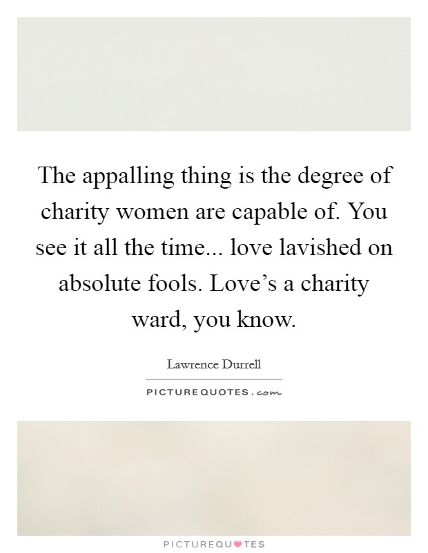 The appalling thing is the degree of charity women are capable of. You see it all the time... love lavished on absolute fools. Love's a charity ward, you know Picture Quote #1