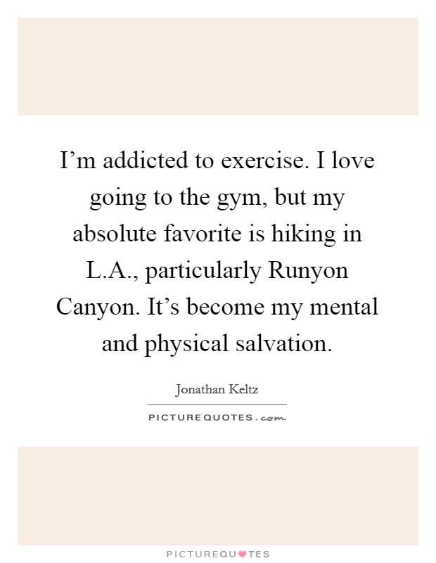 I'm addicted to exercise. I love going to the gym, but my absolute favorite is hiking in L.A., particularly Runyon Canyon. It's become my mental and physical salvation Picture Quote #1