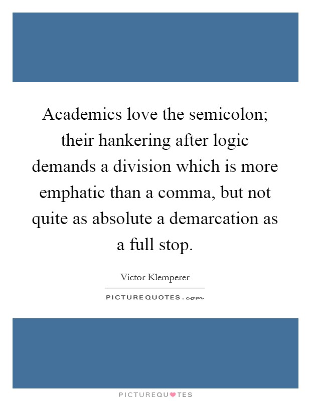 Academics love the semicolon; their hankering after logic demands a division which is more emphatic than a comma, but not quite as absolute a demarcation as a full stop Picture Quote #1