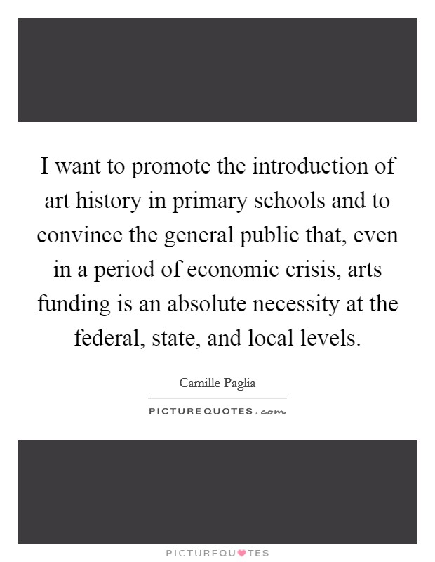 I want to promote the introduction of art history in primary schools and to convince the general public that, even in a period of economic crisis, arts funding is an absolute necessity at the federal, state, and local levels Picture Quote #1