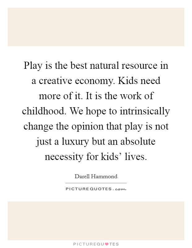 Play is the best natural resource in a creative economy. Kids need more of it. It is the work of childhood. We hope to intrinsically change the opinion that play is not just a luxury but an absolute necessity for kids' lives Picture Quote #1
