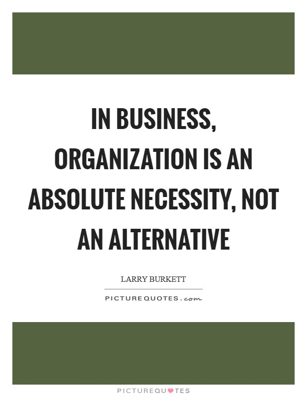 In business, organization is an absolute necessity, not an alternative Picture Quote #1