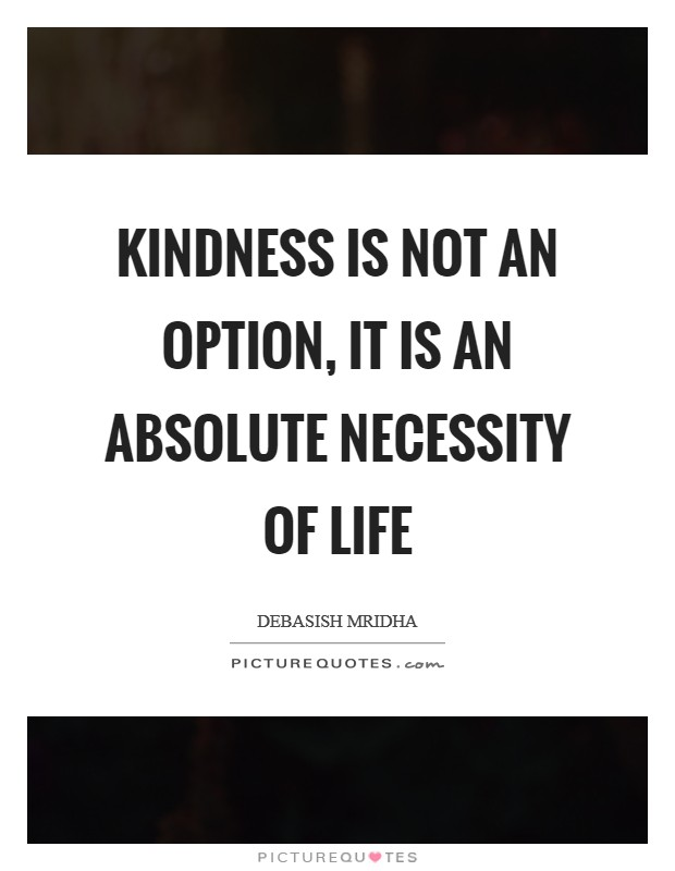 Kindness is not an option, it is an absolute necessity of life Picture Quote #1