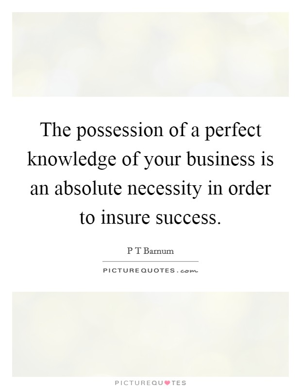 The possession of a perfect knowledge of your business is an absolute necessity in order to insure success Picture Quote #1