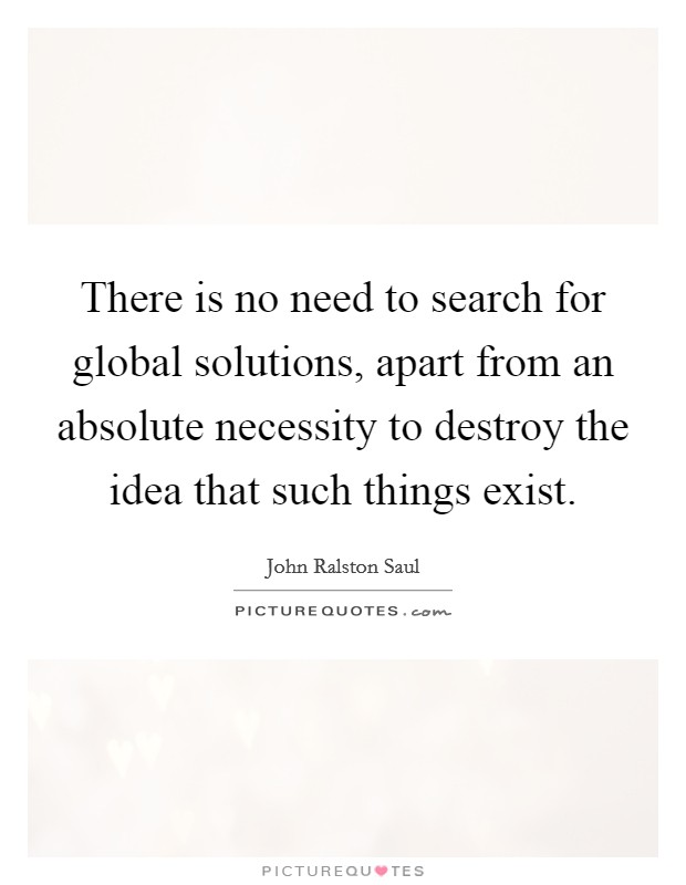 There is no need to search for global solutions, apart from an absolute necessity to destroy the idea that such things exist Picture Quote #1