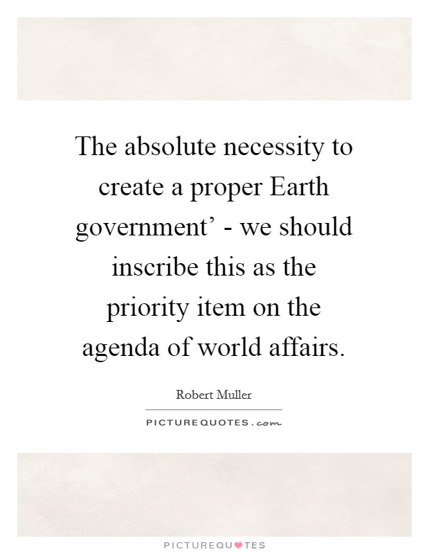 The absolute necessity to create a proper Earth government' - we should inscribe this as the priority item on the agenda of world affairs Picture Quote #1