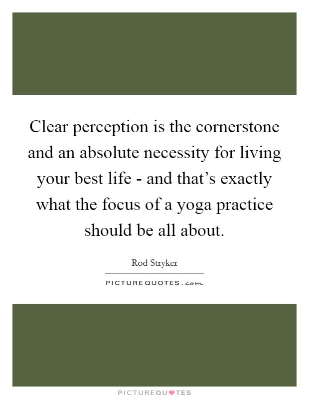 Clear perception is the cornerstone and an absolute necessity for living your best life - and that's exactly what the focus of a yoga practice should be all about Picture Quote #1