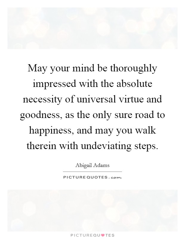 May your mind be thoroughly impressed with the absolute necessity of universal virtue and goodness, as the only sure road to happiness, and may you walk therein with undeviating steps Picture Quote #1