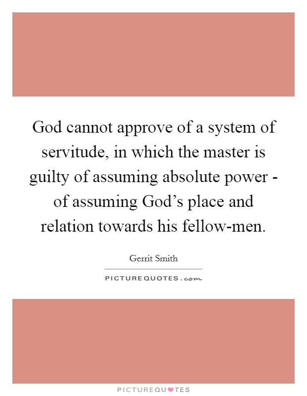 God cannot approve of a system of servitude, in which the master is guilty of assuming absolute power - of assuming God's place and relation towards his fellow-men Picture Quote #1