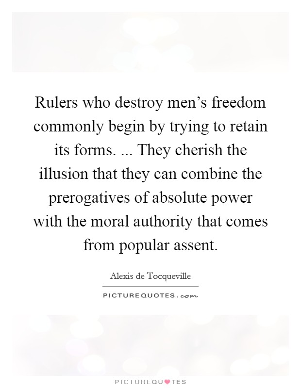 Rulers who destroy men's freedom commonly begin by trying to retain its forms. ... They cherish the illusion that they can combine the prerogatives of absolute power with the moral authority that comes from popular assent Picture Quote #1