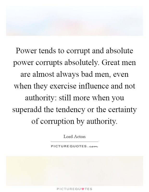 Power tends to corrupt and absolute power corrupts absolutely. Great men are almost always bad men, even when they exercise influence and not authority: still more when you superadd the tendency or the certainty of corruption by authority Picture Quote #1