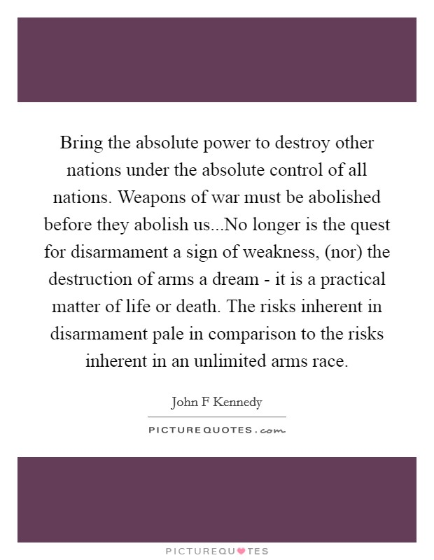 Bring the absolute power to destroy other nations under the absolute control of all nations. Weapons of war must be abolished before they abolish us...No longer is the quest for disarmament a sign of weakness, (nor) the destruction of arms a dream - it is a practical matter of life or death. The risks inherent in disarmament pale in comparison to the risks inherent in an unlimited arms race Picture Quote #1