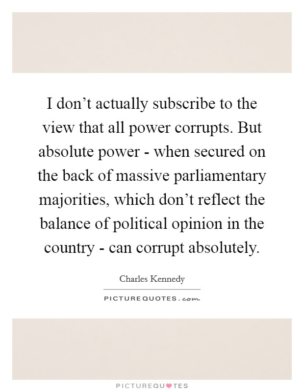 I don't actually subscribe to the view that all power corrupts. But absolute power - when secured on the back of massive parliamentary majorities, which don't reflect the balance of political opinion in the country - can corrupt absolutely Picture Quote #1
