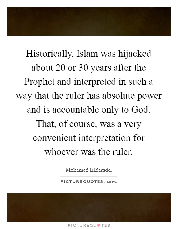Historically, Islam was hijacked about 20 or 30 years after the Prophet and interpreted in such a way that the ruler has absolute power and is accountable only to God. That, of course, was a very convenient interpretation for whoever was the ruler Picture Quote #1