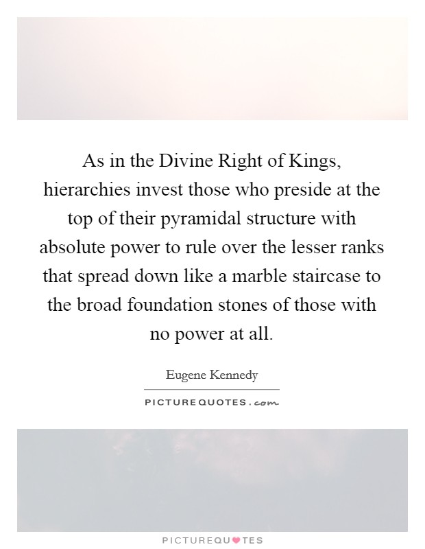 As in the Divine Right of Kings, hierarchies invest those who preside at the top of their pyramidal structure with absolute power to rule over the lesser ranks that spread down like a marble staircase to the broad foundation stones of those with no power at all Picture Quote #1