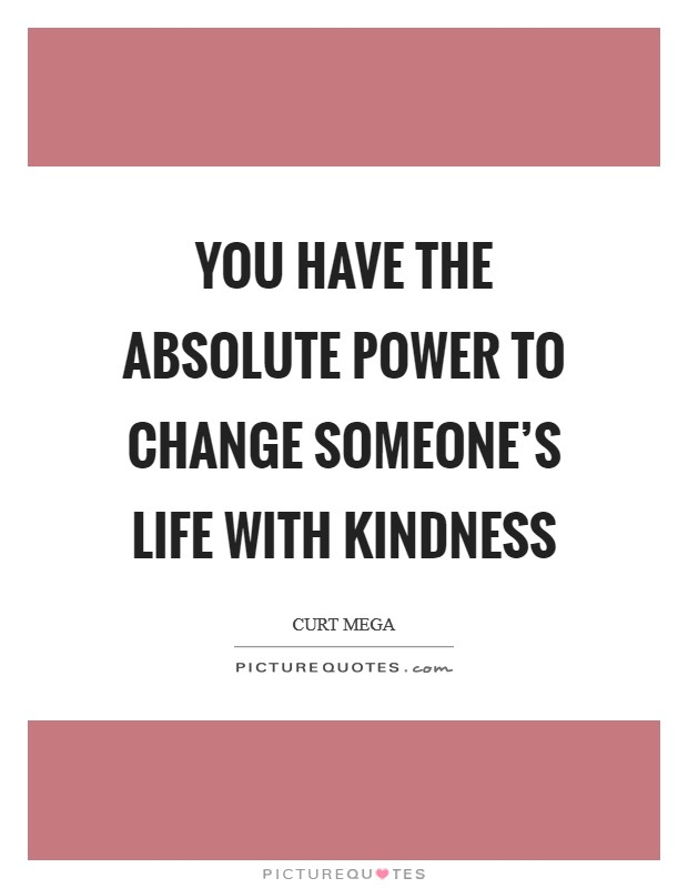You have the absolute power to change someone's life with kindness Picture Quote #1