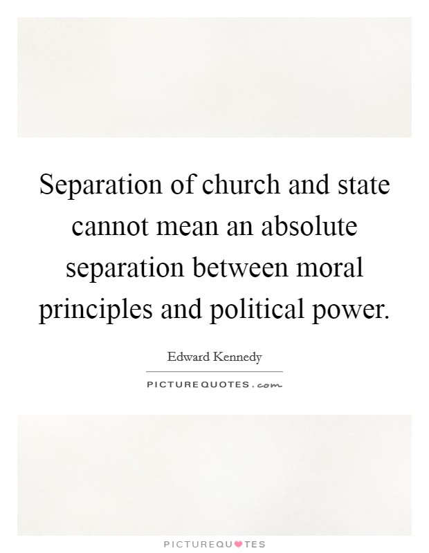 Separation of church and state cannot mean an absolute separation between moral principles and political power Picture Quote #1