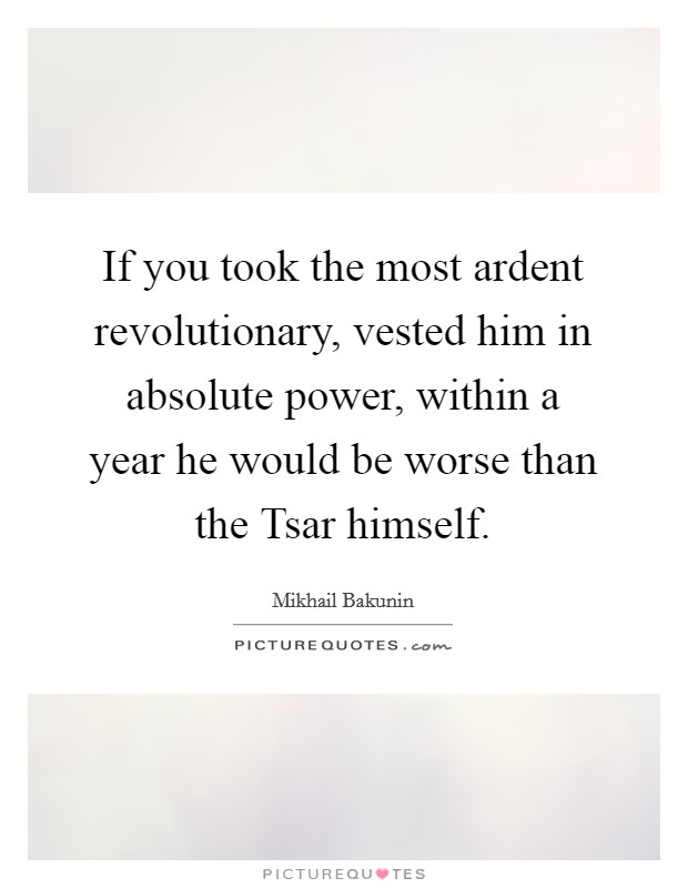 If you took the most ardent revolutionary, vested him in absolute power, within a year he would be worse than the Tsar himself Picture Quote #1