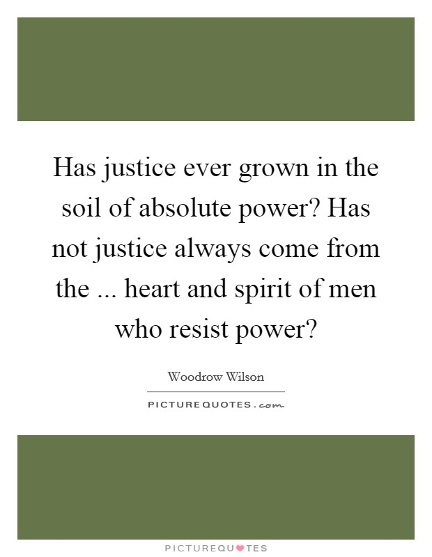 Has justice ever grown in the soil of absolute power? Has not justice always come from the ... heart and spirit of men who resist power? Picture Quote #1