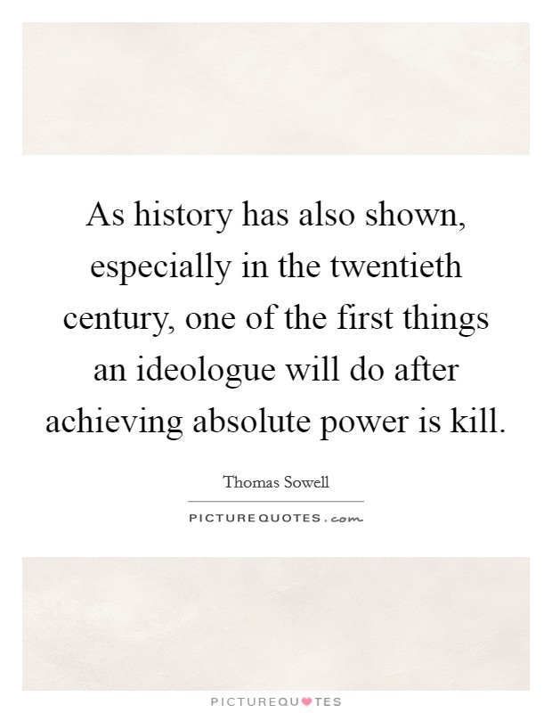 As history has also shown, especially in the twentieth century, one of the first things an ideologue will do after achieving absolute power is kill Picture Quote #1