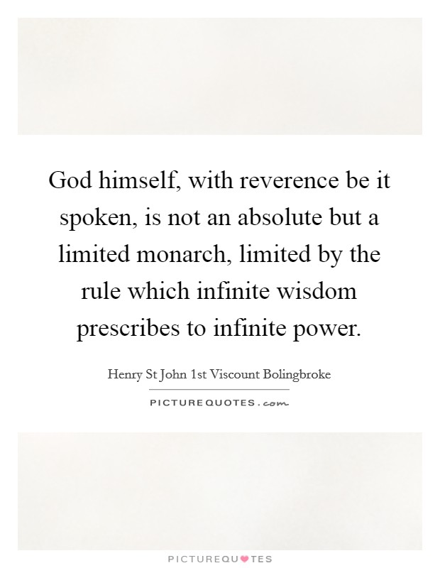 God himself, with reverence be it spoken, is not an absolute but a limited monarch, limited by the rule which infinite wisdom prescribes to infinite power Picture Quote #1